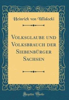 Volksglaube und Volksbrauch der Siebenbürger Sachsen (Classic Reprint)