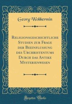 Religionsgeschichtliche Studien zur Frage der Beeinflussung des Urchristentums Durch das Antike Mysterienwesen (Classic Reprint)