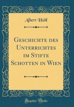 Geschichte des Unterrichtes im Stifte Schotten in Wien (Classic Reprint)