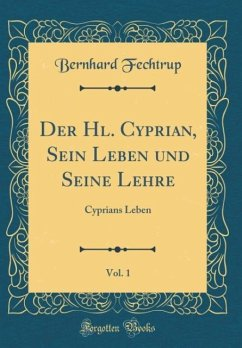 Der Hl. Cyprian, Sein Leben und Seine Lehre, Vol. 1