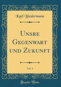 Unsre Gegenwart und Zukunft, Vol. 1 (Classic Reprint)