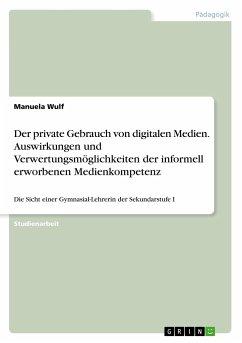 Der private Gebrauch von digitalen Medien. Auswirkungen und Verwertungsmöglichkeiten der informell erworbenen Medienkompetenz