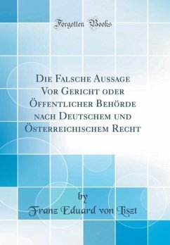 Die Falsche Aussage Vor Gericht oder Öffentlicher Behörde nach Deutschem und Österreichischem Recht (Classic Reprint)