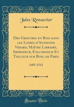 Des Gravures en Bois dans les Livres d'Anthoine Verard, Maître Libraire, Imprimeur, Enlumineur Et Tailleur sur Bois, de Paris