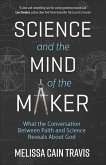 Science and the Mind of the Maker: What the Conversation Between Faith and Science Reveals about God