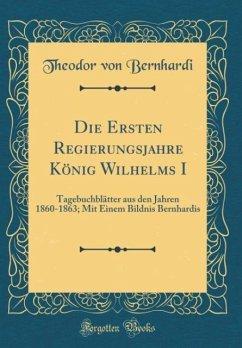 Die Ersten Regierungsjahre Konig Wilhelms I: Tagebuchblatter Aus Den Jahren 1860-1863; Mit Einem Bildnis Bernhardis (Classic Reprint)
