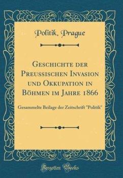Geschichte der Preußischen Invasion und Okkupation in Böhmen im Jahre 1866