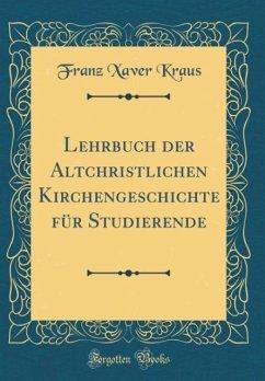 Lehrbuch der Altchristlichen Kirchengeschichte für Studierende (Classic Reprint)