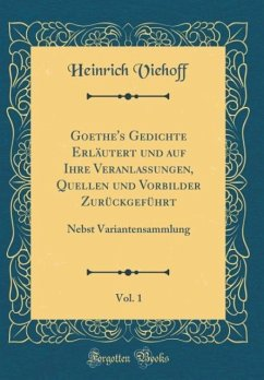 Goethe's Gedichte Erläutert und auf Ihre Veranlassungen, Quellen und Vorbilder Zurückgeführt, Vol. 1