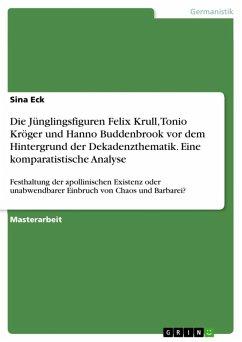 Die Jünglingsfiguren Felix Krull, Tonio Kröger und Hanno Buddenbrook vor dem Hintergrund der Dekadenzthematik. Eine komparatistische Analyse (eBook, ePUB)
