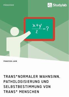 Trans*normaler Wahnsinn. Pathologisierung und Selbstbestimmung von trans* Menschen (eBook, ePUB)
