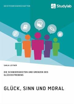 Glück, Sinn und Moral. Die Schwierigkeiten und Grenzen des Glücksstrebens (eBook, ePUB)