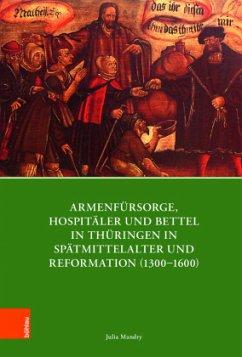 Armenfürsorge, Hospitäler und Bettel in Thüringen in Spätmittelalter und Reformation (1300-1600) - Mandry, Julia
