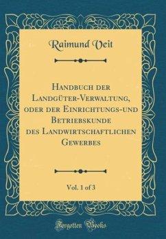 Handbuch der Landgüter-Verwaltung, oder der Einrichtungs-und Betriebskunde des Landwirtschaftlichen Gewerbes, Vol. 1 of 3 (Classic Reprint)