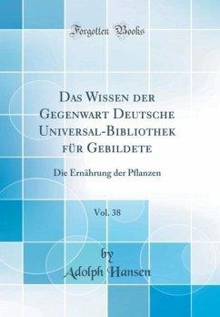 Das Wissen der Gegenwart Deutsche Universal-Bibliothek für Gebildete, Vol. 38
