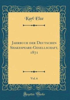 Jahrbuch der Deutschen Shakespeare-Gesellschaft, 1871, Vol. 6 (Classic Reprint) - Elze, Karl