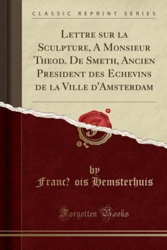 Lettre sur la Sculpture, à Monsieur Théod. De Smeth, Ancien Président des Echevins de la Ville d'Amsterdam (Classic Reprint)