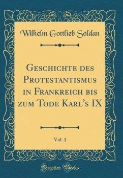 Geschichte des Protestantismus in Frankreich bis zum Tode Karl's IX, Vol. 1 (Classic Reprint)