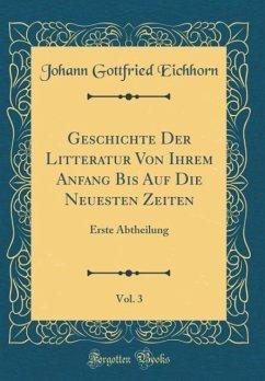 Geschichte Der Litteratur Von Ihrem Anfang Bis Auf Die Neuesten Zeiten, Vol. 3