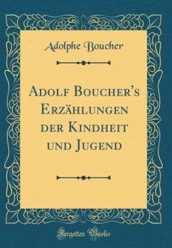 Adolf Boucher's Erzählungen der Kindheit und Jugend (Classic Reprint)