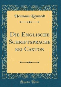 Die Englische Schriftsprache bei Caxton (Classic Reprint)