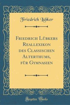 Friedrich Lübkers Reallexikon des Classischen Alterthums, für Gymnasien (Classic Reprint)