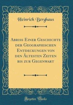 Abriß Einer Geschichte der Geographischen Entdeckungen von den Ältesten Zeiten bis zur Gegenwart (Classic Reprint) - Berghaus, Heinrich
