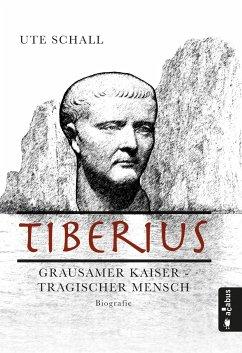 Tiberius. Grausamer Kaiser - tragischer Mensch - Schall, Ute