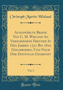 Ausgewählte Briefe Von C. M. Wieland An Verschiedene Freunde In Den Jahren 1751 Bis 1810 Geschrieben, Und Nach Der Zeitfolge Geordnet, Vol. 3 (Classic Reprint)