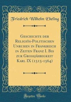 Geschichte der Religiös-Politischen Unruhen in Frankreich in Zeiten Franz I. Bis zur Großjährigkeit Karl IX (1515-1564) (Classic Reprint)