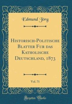 Historisch-Politische Blätter für das Katholische Deutschland, 1873, Vol. 71 (Classic Reprint)