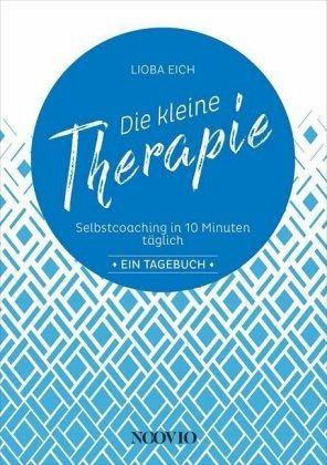 Die kleine Therapie: Selbstcoaching in 10 Minuten täglich - Eich, Lioba