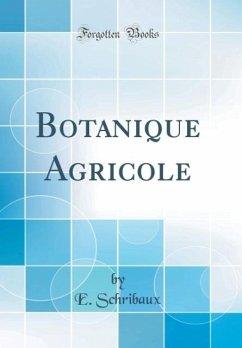 Botanique Agricole (Classic Reprint) - Schribaux, E.