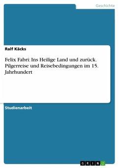 Felix Fabri: Ins Heilige Land und zurück. Pilgerreise und Reisebedingungen im 15. Jahrhundert (eBook, ePUB)