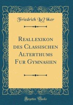 Reallexikon des Classischen Alterthums für Gymnasien (Classic Reprint)