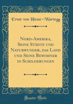 Nord-Amerika, Seine Städte und Naturwunder, das Land und Seine Bewohner in Schilderungen (Classic Reprint)