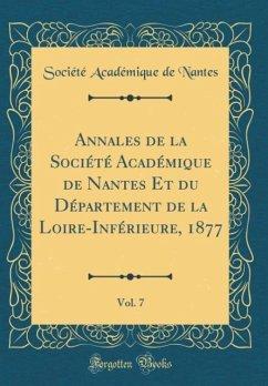Annales de la Société Académique de Nantes Et du Département de la Loire-Inférieure, 1877, Vol. 7 (Classic Reprint)