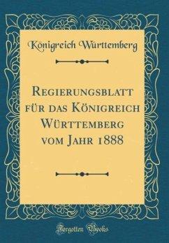 Regierungsblatt für das Königreich Württemberg vom Jahr 1888 (Classic Reprint)