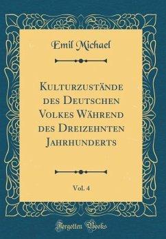Kulturzustände des Deutschen Volkes Während des Dreizehnten Jahrhunderts, Vol. 4 (Classic Reprint)