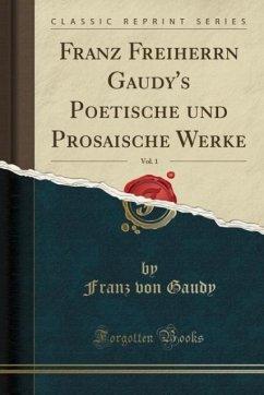 Franz Freiherrn Gaudy's Poetische und Prosaische Werke, Vol. 1 (Classic Reprint)