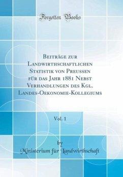 Beiträge zur Landwirthschaftlichen Statistik von Preussen für das Jahr 1881 Nebst Verhandlungen des Kgl. Landes-Oekonomie-Kollegiums, Vol. 1 (Classic Reprint)