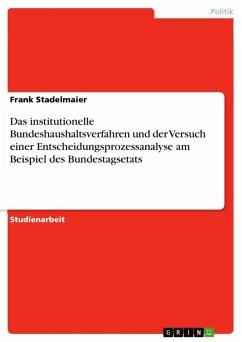 Das institutionelle Bundeshaushaltsverfahren und der Versuch einer Entscheidungsprozessanalyse am Beispiel des Bundestagsetats (eBook, ePUB)