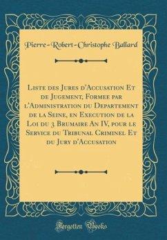 Liste des Jure´s d´Accusation Et de Jugement, Forme´e par l´Administration du De´partement de la Seine, en Exe´cution de la Loi du 3 Brumaire An IV, pour le Service du Tribunal Criminel Et du Jury d´Accusation (Classic Reprint)