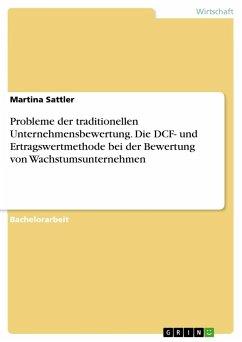 Probleme der traditionellen Unternehmensbewertung. Die DCF- und Ertragswertmethode bei der Bewertung von Wachstumsunternehmen