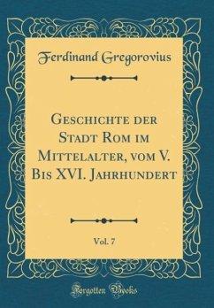 Geschichte der Stadt Rom im Mittelalter, vom V. Bis XVI. Jahrhundert, Vol. 7 (Classic Reprint)