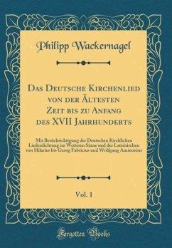 Das Deutsche Kirchenlied von der Ältesten Zeit bis zu Anfang des XVII Jahrhunderts, Vol. 1