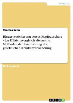 Bürgerversicherung versus Kopfpauschale - Ein Effizienzvergleich alternativer Methoden der Finanzierung der gesetzlichen Krankenversicherung (eBook, ePUB)