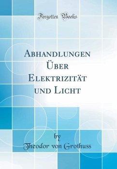 Abhandlungen Über Elektrizität und Licht (Classic Reprint)