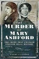 The Murder of Mary Ashford: The Crime That Changed English Legal History - Clifford, Naomi