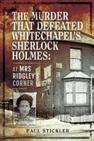 The Murder That Defeated Whitechapel's Sherlock Holmes: At Mrs Ridgley's Corner - Stickler, Paul